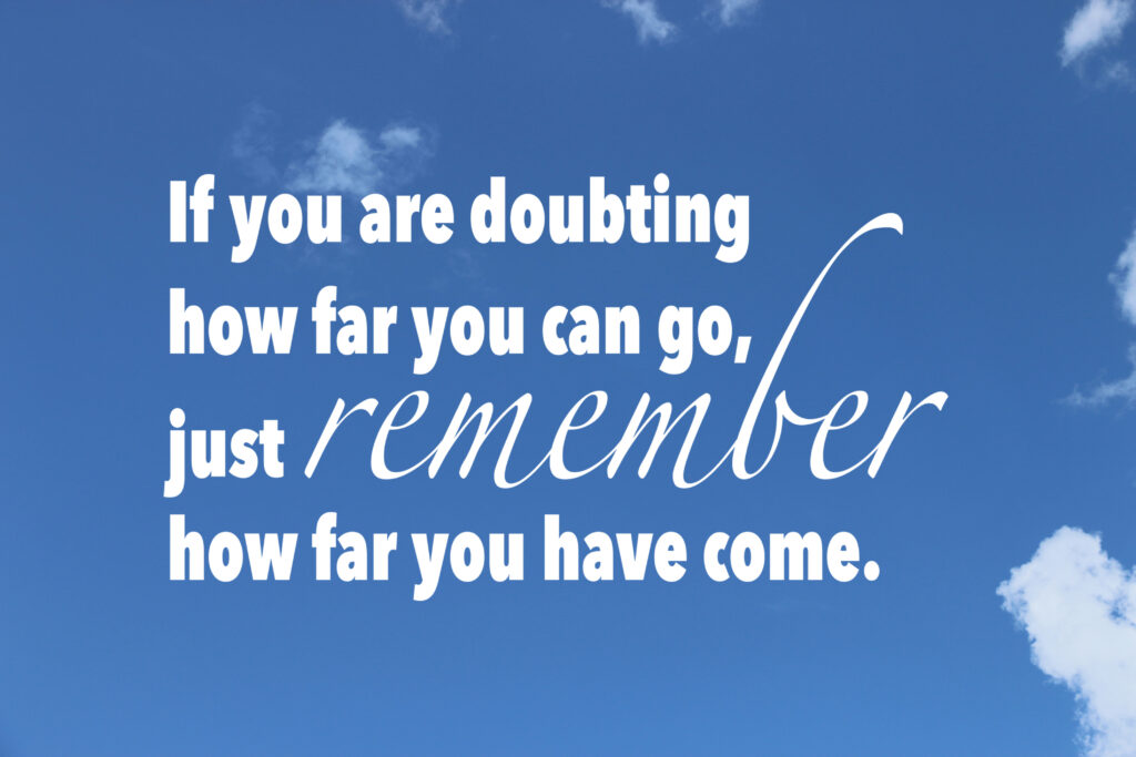 If you are doubting how far you can go, just remeber how far you have come over a background of the sky and clouds.